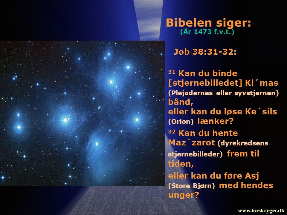 Bibelen siger: (År 1473 f.v.t.) Job 38:31-32: 31 Kan du binde [stjernebilledet] Ki´mas (Plejadernes eller syvstjernen) bånd,